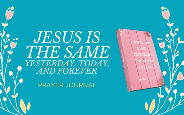 Jesus is the Same Yesterday, Today and Forever Prayer Journal